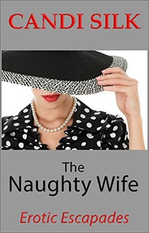 The Naughty Wife: Erotic Escapades  by  Candi Silk