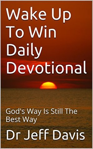 Wake Up To Win Daily Devotional: Gods Way Is Still The Best Way (Grow Closer to God Book 1)  by  Jeff Davis