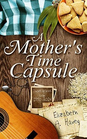 A Mothers Time Capsule: Short Stories About Motherhood  by  Elizabeth A. Havey