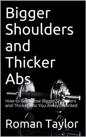 Bigger Shoulders and Thicker Abs: How to Get Those Bigger Shoulders and Thicker Abs You Always Wanted Roman Taylor