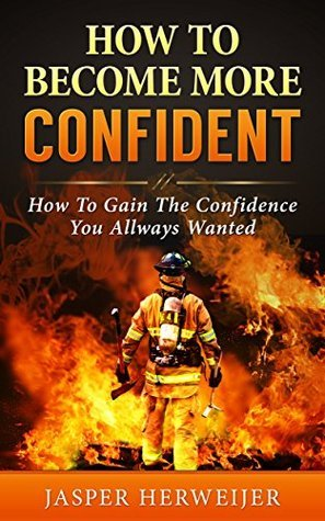 How To Become More Confident: How To Gain The Confidence You Always Wanted: A Proven Step By Step Guide  by  Jasper Herweijer