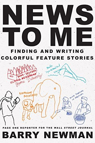News to Me: Finding and Writing Colorful Feature Stories Barry Newman