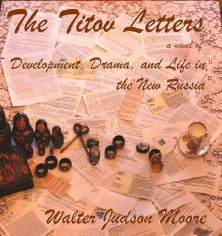The Titov Letters a novel of Development, Drama, and Life in the New Russia Walter Judson Moore