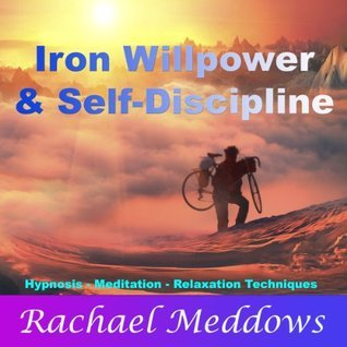 Iron Willpower and Self-Discipline with Hypnosis, Meditation, and Relaxation Techniques Rachael Meddows