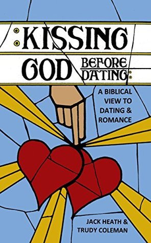 Kissing God Before Dating: : A Biblical View To Dating and Romance or How to Hear God Guide You To The Right Person Jack  Heath