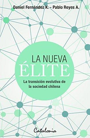 La nueva élite. La transición evolutiva de la sociedad chilena Daniel Fernández K.