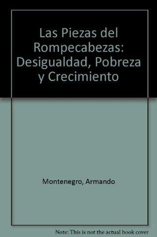 Las Piezas del Rompecabezas: Desigualdad, Pobreza y Crecimiento  by  Armando Montenegro
