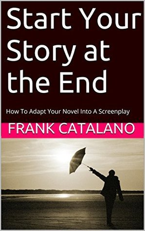 Start Your Story at the End: How To Adapt Your Novel Into A Screenplay Frank Catalano