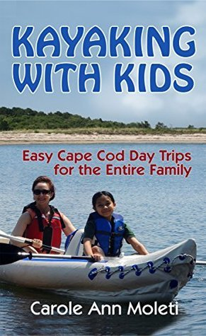 Kayaking With Kids: Easy Cape Cod Day Trips for the Entire Family Carole Ann Moleti