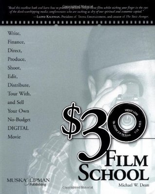 $30 Film School: How to Write, Direct, Produce, Shoot, Edit, Distribute, Tour With, and Sell Your Own No-Budget Digital Movie  by  Michael W. Dean