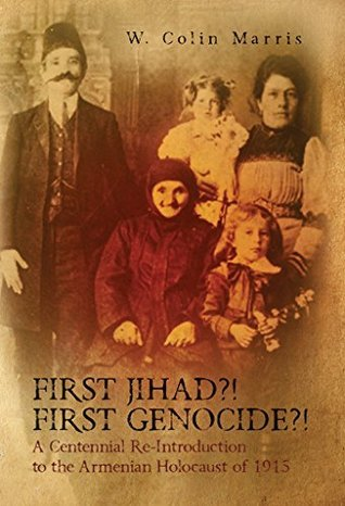 First Jihad?! First Genocide?! A Centennial Re-Introduction to the Armenian Holocaust of 1915 W. Marris