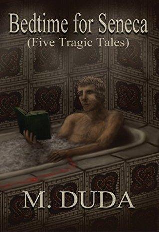 Bedtime for Seneca: Five Tragic Tales  by  M. Duda
