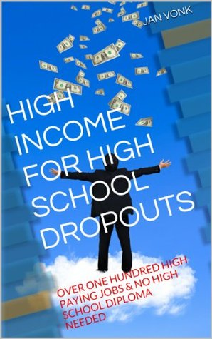 HIGH INCOME FOR HIGH SCHOOL DROPOUTS: OVER ONE HUNDRED HIGH PAYING JOBS & NO HIGH SCHOOL DIPLOMA NEEDED JAN VONK