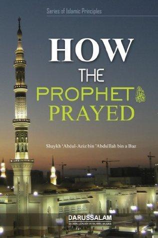 How The Prophet (PBUH) Prayed (Series of Islamic principles Book 5) Shaykh Abdul Aziz bin Abdullah bin Baz