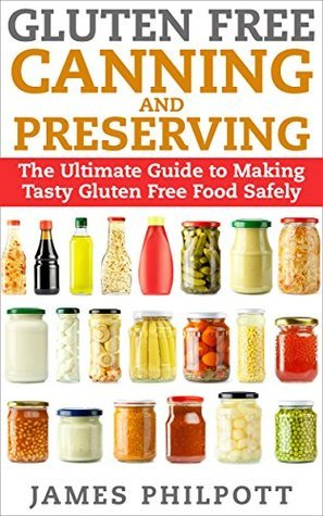 Gluten Free Canning and Preserving: The Ultimate Guide to Making Tasty Gluten Free Food Safely  by  James Philpott