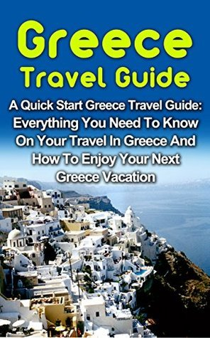 Greece Travel Guide: A Quick Start Greece Travel Guide: Everything You Need To Know On Your Travel In Greece, The Food, The Cities And The Amazing Culture! ... Greek Travel Guide Books, Greek Travel)  by  Luke Stanton