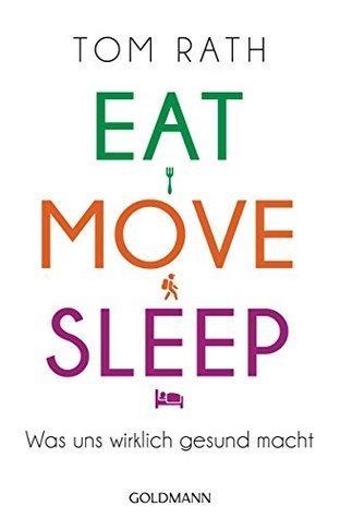 Eat, Move, Sleep: Was uns wirklich gesund macht Tom Rath