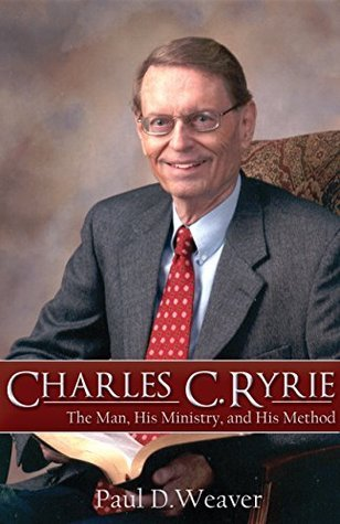 Charles C. Ryrie: The Man, His Ministry and His Method Paul Weaver