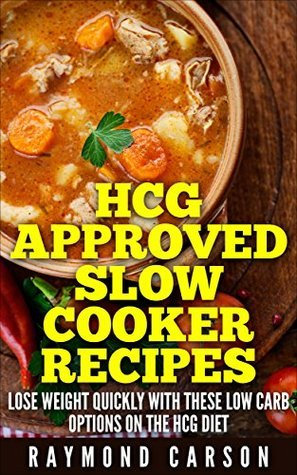 HCG Approved Slow Cooker Recipes: Lose Weight Quickly With These Low Carb Options on the HCG Diet Raymond Carson