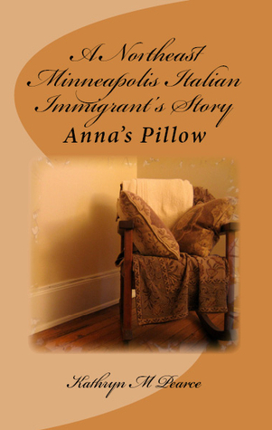 A Northeast Minneapolis Italian Immigrants Story: Annas Pillow  by  Kathryn M. Pearce