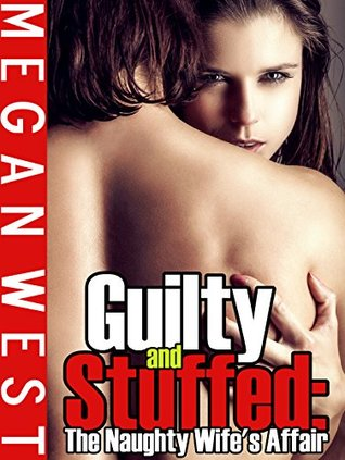 Guilty and Stuffed: The Naughty Wifes Affair  by  Megan West