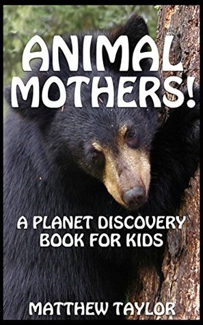 Animal Mothers!: A Planet Discovery Book for Kids (Planet Discovery Books for Kids 5) Matthew    Taylor