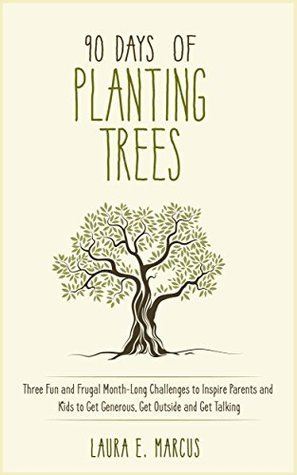 90 Days of Planting Trees: Three Fun and Frugal Month-Long Challenges to Inspire Parents and Kids to Get Generous, Get Outside and Get Talking  by  Laura E. Marcus