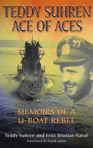 Teddy Suhren: Ace of Aces: Memoirs of A U-Boat Rebel Teddy Suhren