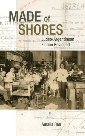 Made of Shores: Judeo-Argentinean Fiction Revisited  by  Amalia Ran