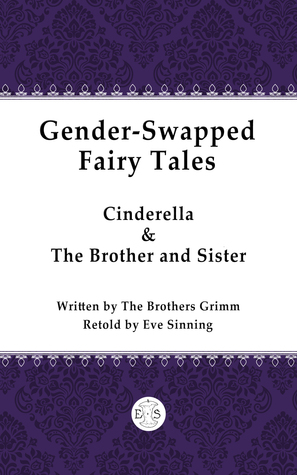 Gender-swapped Fairy Tales: Cinderella & The Brother and Sister  by  Eve Sinning