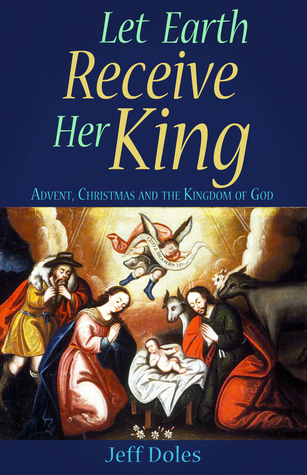 Let Earth Receive Her King: Advent, Christmas and the Kingdom of God Jeff Doles