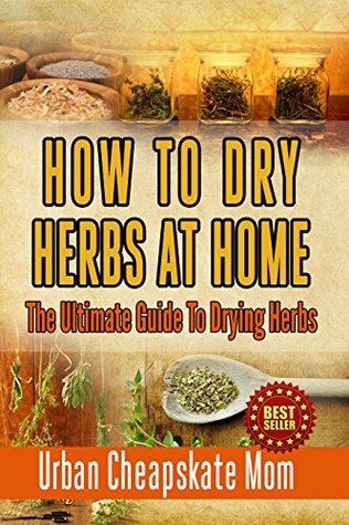 How To Dry Herbs At Home: The Ultimate Guide To Drying Herbs (Herb Gardening, Herbs And Spices, Condiment Recipes, Condiment Cookbook, Herbal Recipes, Natural Foods, Cookery Books, Dehydrating Food)  by  Urban Cheapskate Mom
