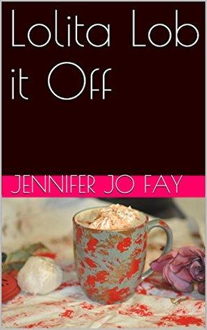 Lolita Lob it Off Jennifer Jo Fay
