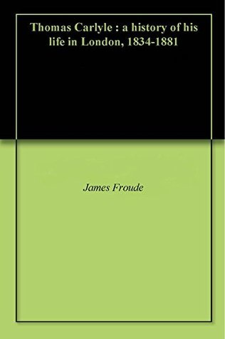 Thomas Carlyle : a history of his life in London, 1834-1881  by  James Anthony Froude
