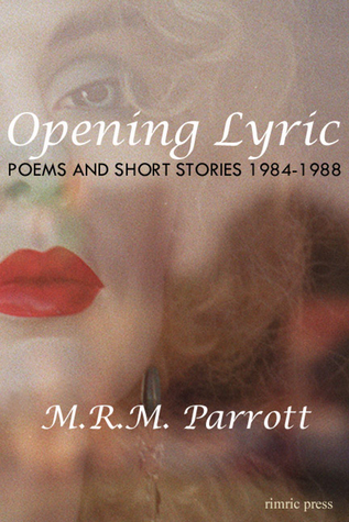 Opening Lyric: Poems and Stories 1984-1988 M.R.M. Parrott