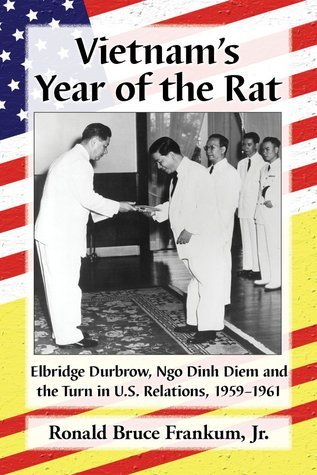 Vietnams Year of the Rat: Elbridge Durbrow, Ngo Dinh Diem and the Turn in U.S. Relations, 1959-1961 Ronald B. Frankum Jr.