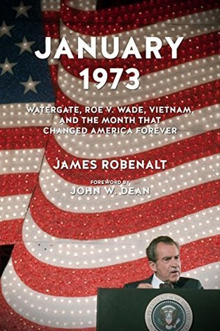 January 1973: Watergate, Roe v. Wade, Vietnam, and the Month That Changed America Forever James Robenalt