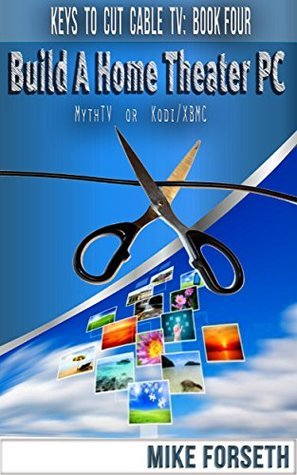 Build a Home Theater PC: MythTV or Kodi/XBMC (Keys to Cut Cable TV Book 4)  by  Mike Forseth