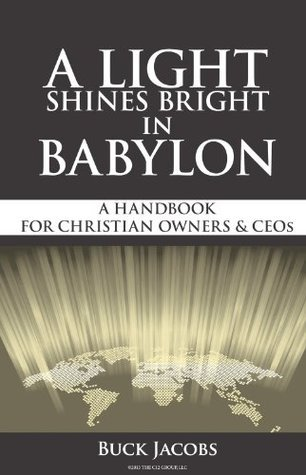 A Light Shines Bright In Babylon: A Handbook For Christian Business Owners Buck Jacobs