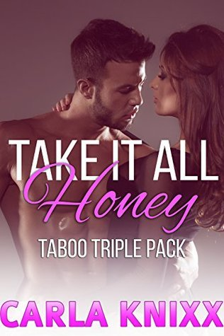 Take It All Honey - 3 Book Super Bundle (Naughty Man of The House Innocent First Time Filling)(Lusty, Powerful, Older Men Younger Women)  by  Carla Knixx