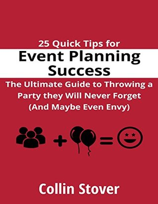 25 Quick Tips for Event Planning Success: the Ultimate Guide to Throwing a Party They Will Never Forget (and Maybe Even Envy)!  by  Collin Stover