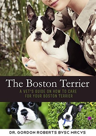 The Boston Terrier: A vets guide on how to care for your Boston Terrier  by  Gordon Roberts