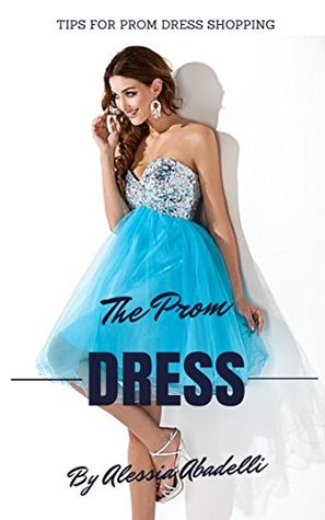 The Prom Dress: Tips for Prom Dress Shopping (Dresses Book 1)  by  Alessia Abadelli