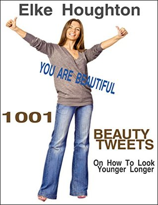 1001 Beauty Tweets: On How To Look Younger Longer  by  Elke Houghton