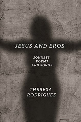Jesus and Eros: Sonnets, Poems and Songs  by  Theresa Rodriguez