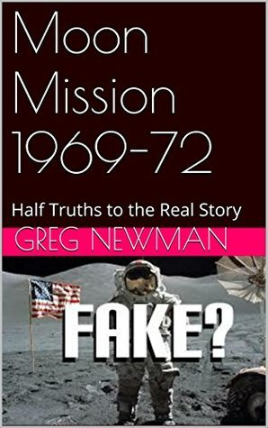 Moon Mission 1969-72: Half Truths to the Real Story  by  Greg Newman