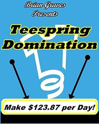 Make Money Online Start a T-Shirt Business Teespring Domination 4 Steps to Easy Profits  by  Brian Graves