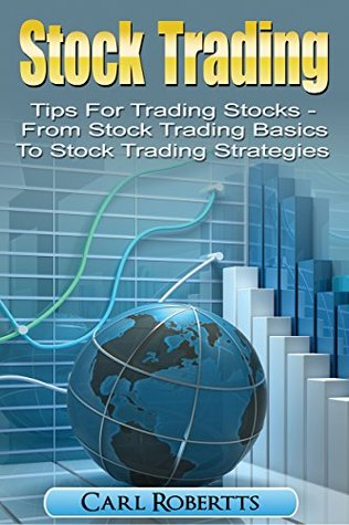 Stock Trading: Tips for Trading Stocks - From Stock Trading For Beginners To Stock Trading Strategies (Stock Trading Systems Book 1)  by  Carl Robertts
