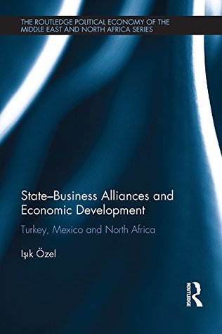 State-Business Alliances and Economic Development: Turkey, Mexico and North Africa (Routledge Political Economy of the Middle East and North Africa) Işık Özel