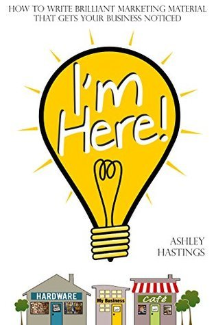 Im Here!: How To Write Brilliant Marketing Material That Gets Your Business Noticed  by  Ashley Hastings